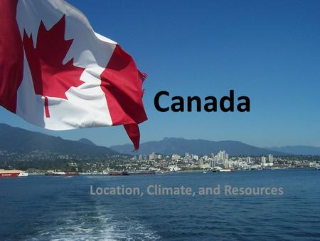 Canada Location, Climate, and Resources. GPS and E.Q. GPS: SS6G6b. Describe how Canada's location, climate, and natural resources impact trade. E.Q. How.