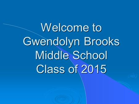 Welcome to Gwendolyn Brooks Middle School Class of 2015