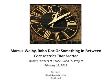 Marcus Welby, Robo Doc Or Something In Between Core Metrics That Matter Quality Partners of Rhode Island CSI Project February 18, 2011 Sue Houck Houck.