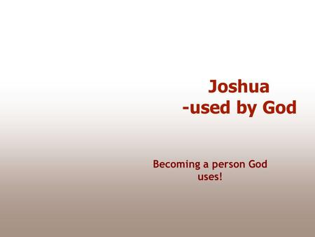 Joshua -used by God Becoming a person God uses!. Joshua 24:28 Then Joshua sent the people away, each to his own inheritance. The final days.