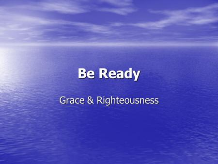 Be Ready Grace & Righteousness. Be Ready But know this, that if the master of the house had known what hour the thief would come, he would have watched.