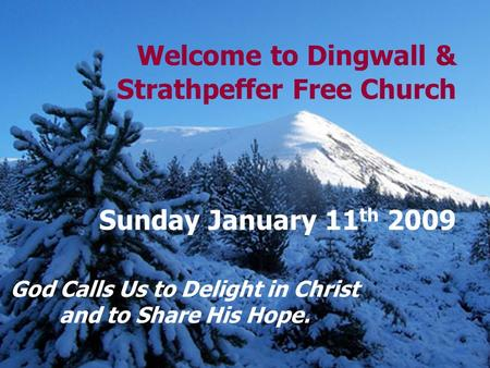 Welcome to Dingwall & Strathpeffer Free Church Sunday January 11 th 2009 God Calls Us to Delight in Christ and to Share His Hope.