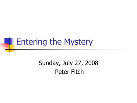 Entering the Mystery Sunday, July 27, 2008 Peter Fitch.