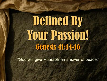 "Defined By Your Passion! Genesis 41:14-16 Defined By Your Passion! Genesis 41:14-16 ""God will give Pharaoh an answer of peace."""
