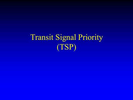 Transit Signal Priority (TSP). Problem: Transit vehicles are slow Problem: Transit vehicles are effected even more than cars by traffic lights –The number.