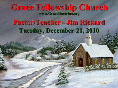 Grace Fellowship Church Pastor/Teacher - Jim Rickard Tuesday, December 21, 2010 www.GraceDoctrine.org.