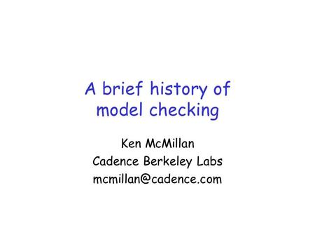 A brief history of model checking Ken McMillan Cadence Berkeley Labs