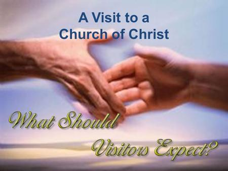A Visit to a Church of Christ.  May see things we had not expected  May see things that raise questions A Visit to a Church of Christ.