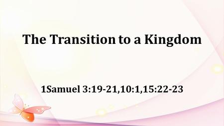 The Transition to a Kingdom 1Samuel 3:19-21,10:1,15:22-23.