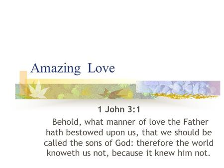 Amazing Love 1 John 3:1 Behold, what manner of love the Father hath bestowed upon us, that we should be called the sons of God: therefore the world knoweth.