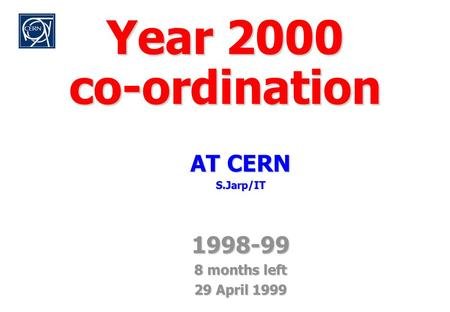 Y2K/Focus April 1999 S. Jarp Year 2000 co-ordination AT CERN S.Jarp/IT1998-99 8 months left 29 April 1999.