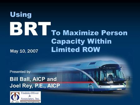 May 10, 2007 Presented by: Bill Ball, AICP and Joel Rey, P.E., AICP BRT To Maximize Person Capacity Within Limited ROW Using.