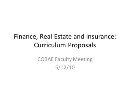 Finance, Real Estate and Insurance: Curriculum Proposals COBAE Faculty Meeting 5/12/10.