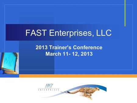 FAST Enterprises, LLC 2013 Trainer's Conference March 11- 12, 2013.