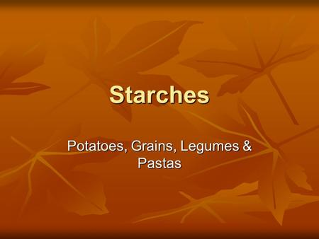 Starches Potatoes, Grains, Legumes & Pastas. Potatoes Native to North and South America Native to North and South America Select potatoes that are firm.