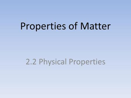 Properties of Matter 2.2 Physical Properties. What is a physical property? A quality that of the material that can be seen or measured without changing.