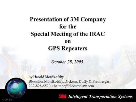 Intelligent Transportation Systems © 3M 2001 Presentation of 3M Company for the Special Meeting of the IRAC on GPS Repeaters October 28, 2005 by Harold.