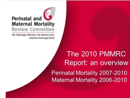 The 2010 PMMRC Report: an overview Perinatal Mortality 2007-2010 Maternal Mortality 2006-2010.