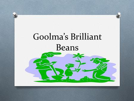 Goolma's Brilliant Beans. Sad beans by Chloe O If your bean dies it will be sad O If your beans are thirsty they will be sad O If your beans are in the.