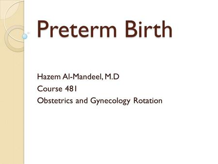 Preterm Birth Hazem Al-Mandeel, M.D Course 481 Obstetrics and Gynecology Rotation.