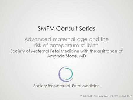 SMFM Consult Series Advanced maternal age and the risk of antepartum stillbirth Society of Maternal Fetal Medicine with the assistance of Amanda Stone,