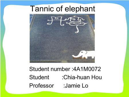 Tannic of elephant Student number :4A1M0072 Student :Chia-huan Hou Professor :Jamie Lo.