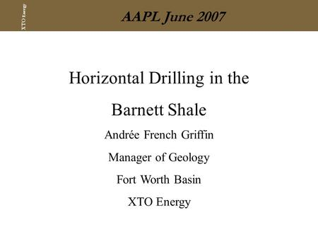 XTO Energy AAPL June 2007 Horizontal Drilling in the Barnett Shale Andrée French Griffin Manager of Geology Fort Worth Basin XTO Energy.