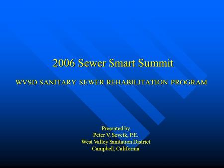 WVSD SANITARY SEWER REHABILITATION PROGRAM 2006 Sewer Smart Summit Presented by Peter V. Sevcik, P.E. West Valley Sanitation District Campbell, California.