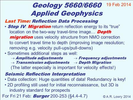Geology 5660/6660 Applied Geophysics 19 Feb 2014 © A.R. Lowry 2014 For Fri 21 Feb: Burger 200-253 (§4.4-4.7) Last Time: Reflection Data Processing Step.