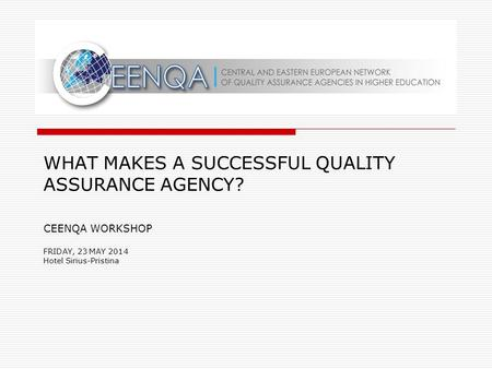 WHAT MAKES A SUCCESSFUL QUALITY ASSURANCE AGENCY? CEENQA WORKSHOP FRIDAY, 23 MAY 2014 Hotel Sirius-Pristina.