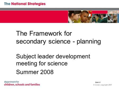 © Crown copyright 2007 The Framework for secondary science - planning Subject leader development meeting for science Summer 2008 Slide 0.1.
