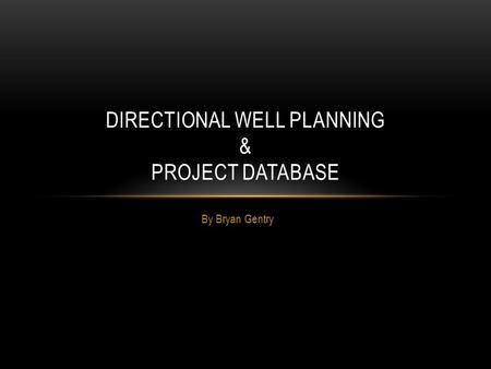 By Bryan Gentry DIRECTIONAL WELL PLANNING & PROJECT DATABASE.