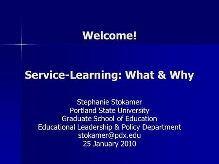Welcome! Service-Learning: What & Why Stephanie Stokamer Portland State University Graduate School of Education Educational Leadership & Policy Department.