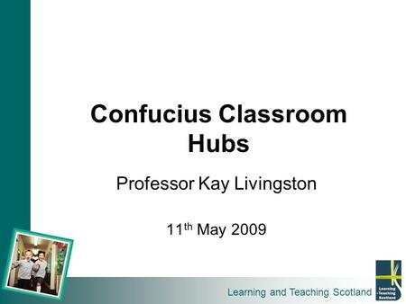 Learning and Teaching Scotland Confucius Classroom Hubs Professor Kay Livingston 11 th May 2009.