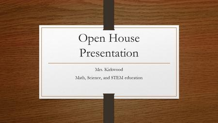Open House Presentation Mrs. Kirkwood Math, Science, and STEM education.