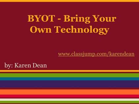 BYOT - Bring Your Own Technology by: Karen Dean www.classjump.com/karendean.