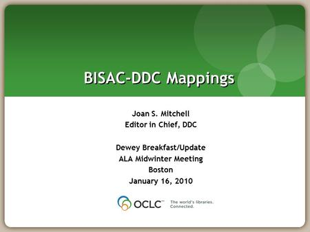 BISAC-DDC Mappings Joan S. Mitchell Editor in Chief, DDC Dewey Breakfast/Update ALA Midwinter Meeting Boston January 16, 2010.