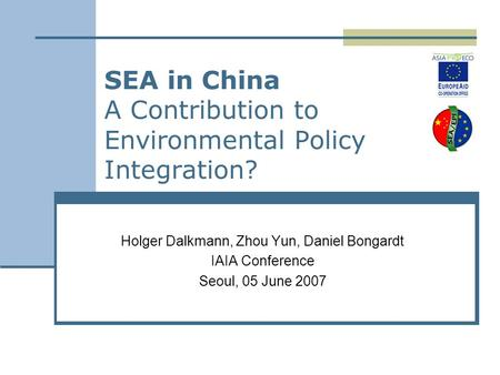 SEA in China A Contribution to Environmental Policy Integration? Holger Dalkmann, Zhou Yun, Daniel Bongardt IAIA Conference Seoul, 05 June 2007.