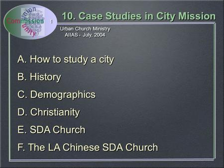 Urban Church Ministry AIIAS July, 2004 Urban Church Ministry AIIAS July, 2004 10. Case Studies in City Mission 1 A. How to study a city B. History C. Demographics.