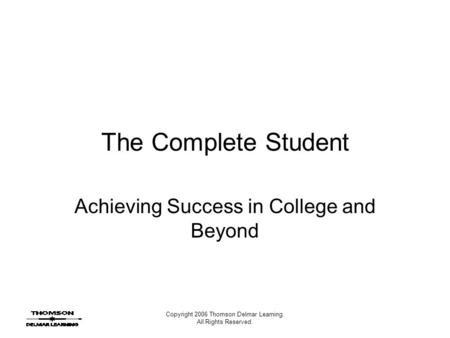 Copyright 2006 Thomson Delmar Learning. All Rights Reserved. The Complete Student Achieving Success in College and Beyond.