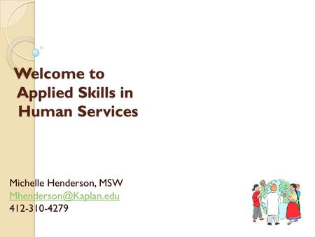 Welcome to Applied Skills in Human Services Michelle Henderson, MSW 412-310-4279.