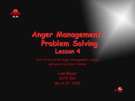 Anger Management: Problem Solving Lesson 4 Part of an overall Anger Management course delivered to prison inmates Lisa Moyer EDTC 560 March 9 th, 2005.