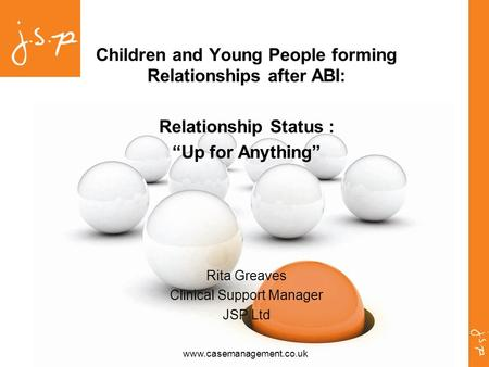 "Www.casemanagement.co.uk Children and Young People forming Relationships after ABI: Relationship Status : ""Up for Anything"" Rita Greaves Clinical Support."
