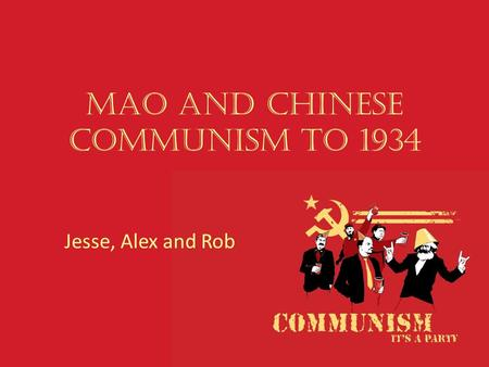 Mao and Chinese Communism to 1934 Jesse, Alex and Rob.