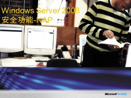 Welcome Windows Server 2008 安全功能 -NAP. Network Access Protection in Windows Server 2008.