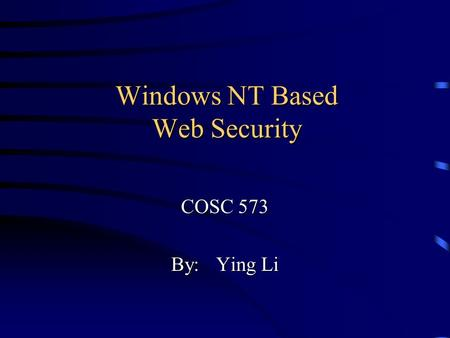 Windows NT Based Web Security COSC 573 By:Ying Li.