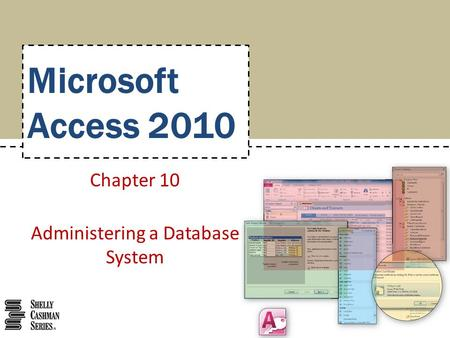 Microsoft Access 2010 Chapter 10 Administering a Database System.