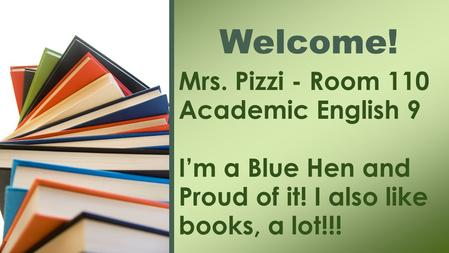 Mrs. Pizzi - Room 110 Academic English 9 I'm a Blue Hen and Proud of it! I also like books, a lot!!! Welcome!