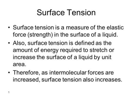 1 Surface Tension Surface tension is a measure of the elastic force (strength) in the surface of a liquid. Also, surface tension is defined as the amount.