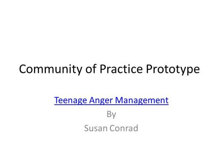 Community of Practice Prototype Teenage Anger Management By Susan Conrad.